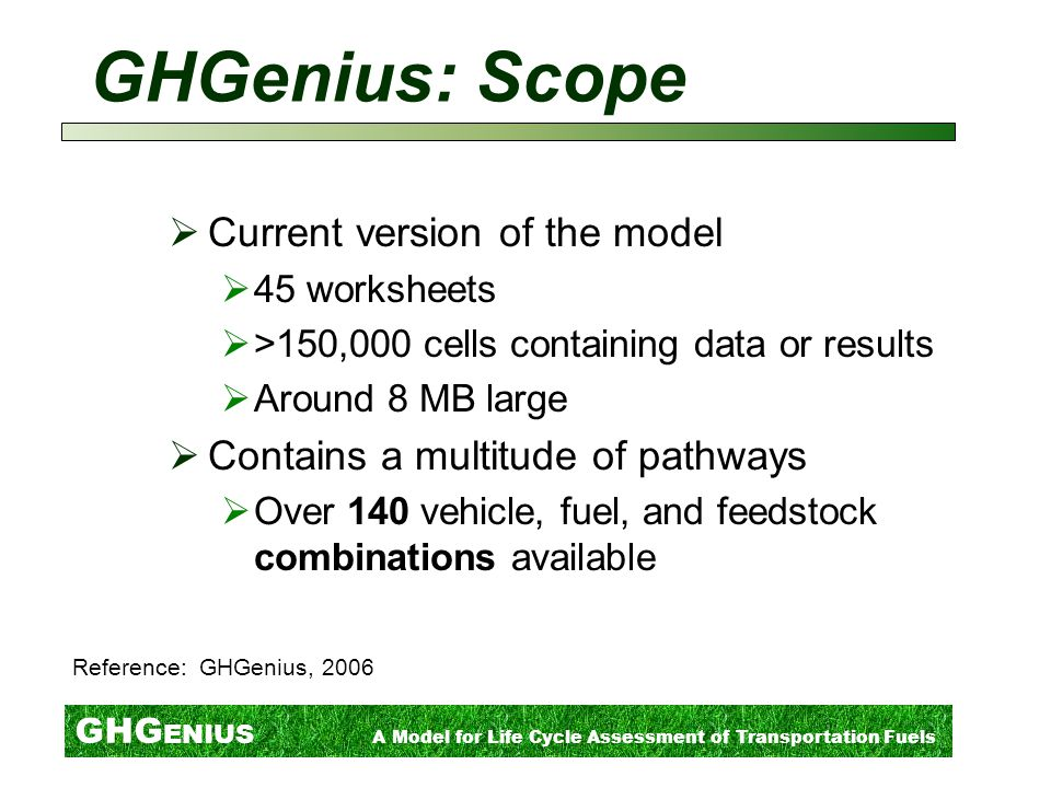 GHG ENIUS A Model for Life Cycle Assessment of Transportation Fuels GHGenius: Scope  Current version of the model  45 worksheets  >150,000 cells containing data or results  Around 8 MB large  Contains a multitude of pathways  Over 140 vehicle, fuel, and feedstock combinations available Reference: GHGenius, 2006