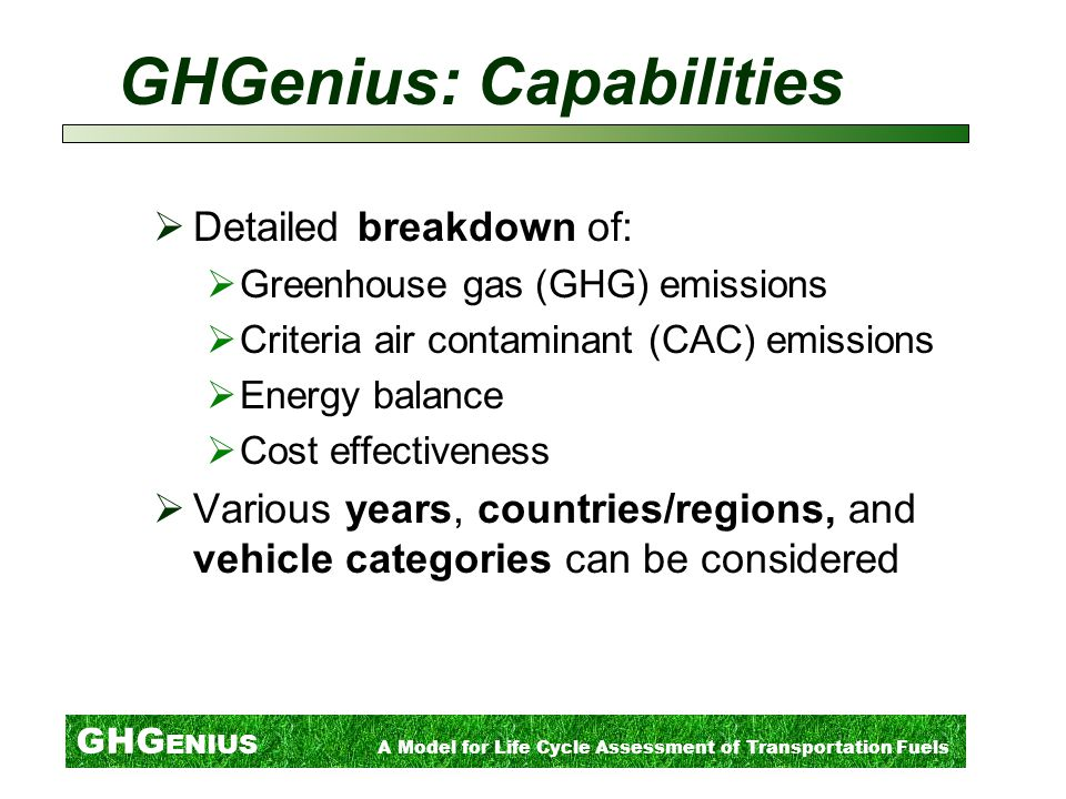 GHG ENIUS A Model for Life Cycle Assessment of Transportation Fuels GHGenius: Capabilities  Detailed breakdown of:  Greenhouse gas (GHG) emissions  Criteria air contaminant (CAC) emissions  Energy balance  Cost effectiveness  Various years, countries/regions, and vehicle categories can be considered