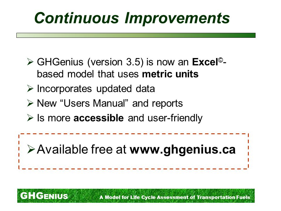 GHG ENIUS A Model for Life Cycle Assessment of Transportation Fuels Continuous Improvements  GHGenius (version 3.5) is now an Excel © - based model that uses metric units  Incorporates updated data  New Users Manual and reports  Is more accessible and user-friendly  Available free at www.ghgenius.ca