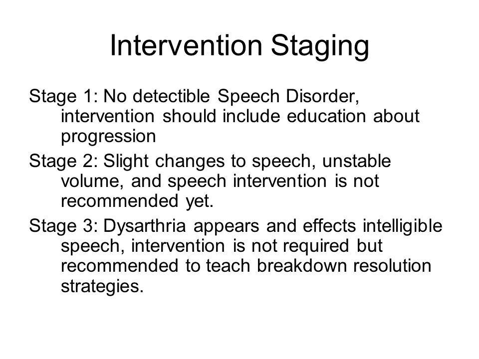 Intervention Staging Stage 1: No detectible Speech Disorder, intervention should include education about progression Stage 2: Slight changes to speech