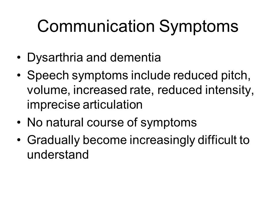 Communication Symptoms Dysarthria and dementia Speech symptoms include reduced pitch, volume, increased rate, reduced intensity, imprecise articulatio