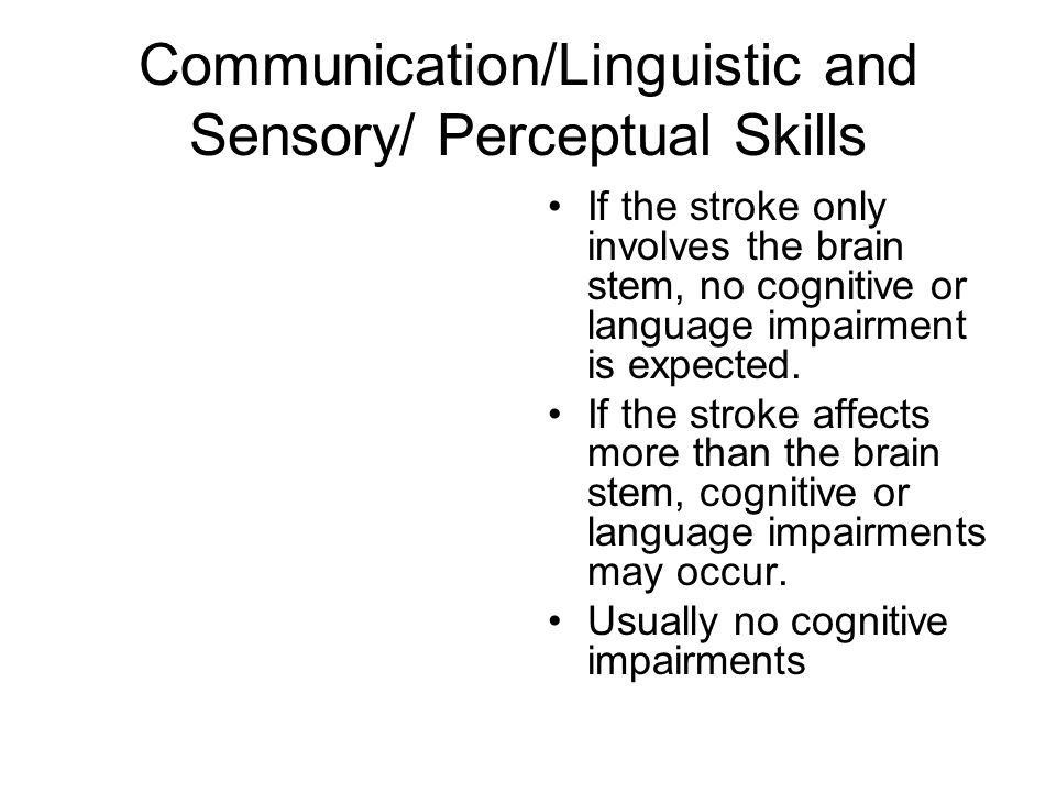 Communication/Linguistic and Sensory/ Perceptual Skills If the stroke only involves the brain stem, no cognitive or language impairment is expected. I