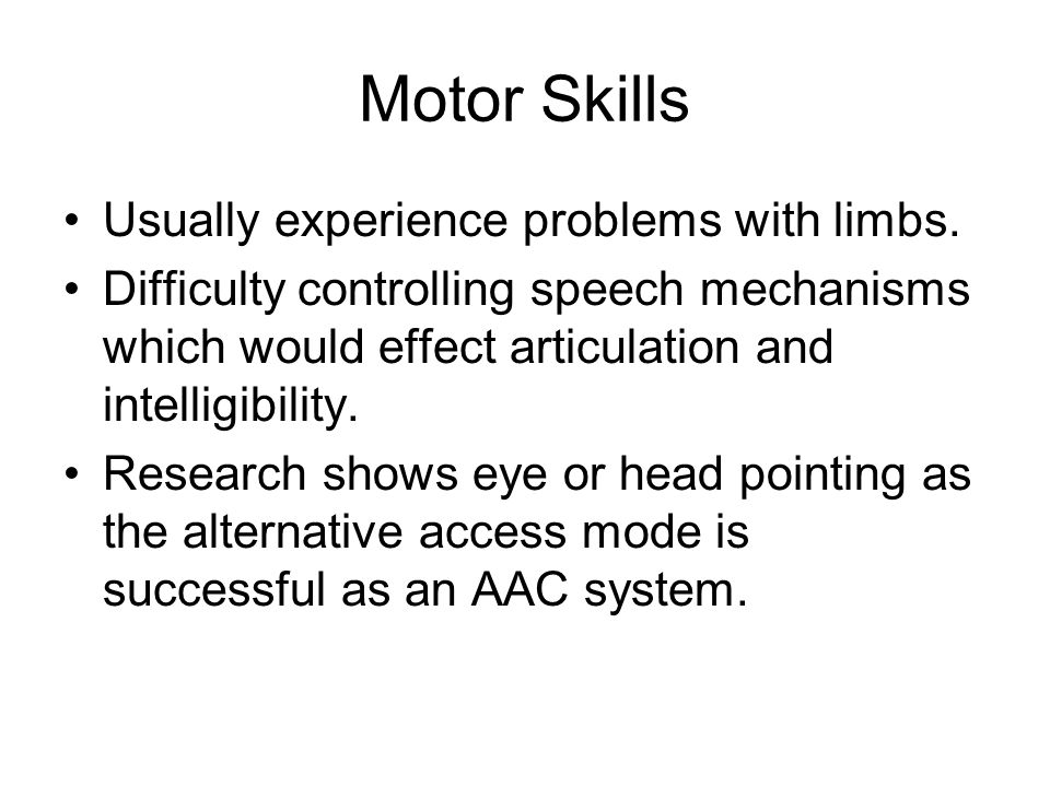 Motor Skills Usually experience problems with limbs. Difficulty controlling speech mechanisms which would effect articulation and intelligibility. Res