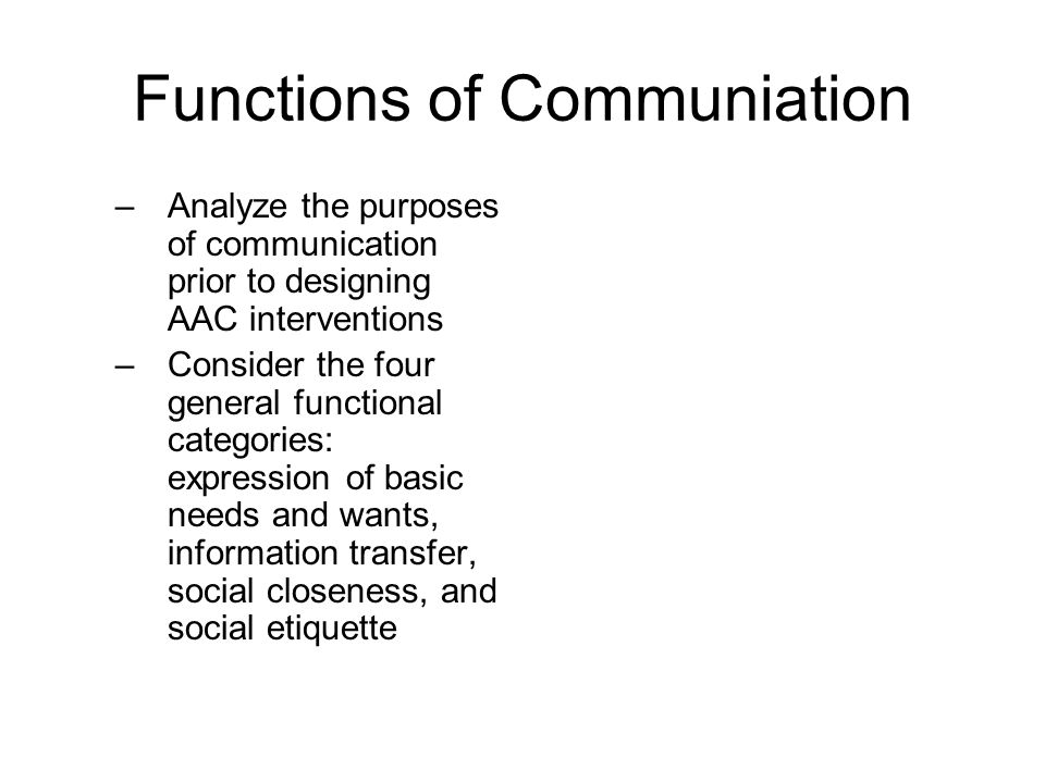 Functions of Communiation –Analyze the purposes of communication prior to designing AAC interventions –Consider the four general functional categories