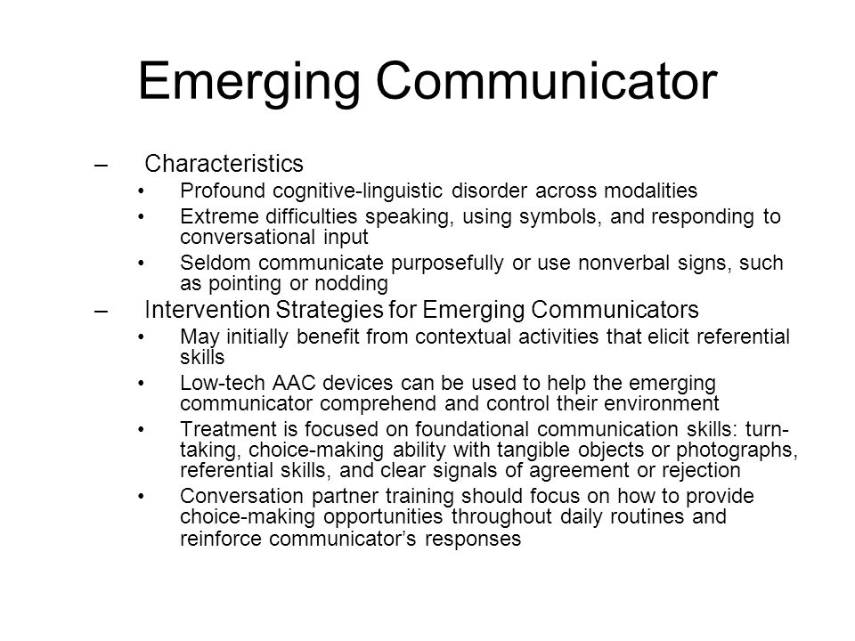 Contextual Choice Communicator –Characteristics More capable than emerging communicators, but do not initiate or add to conversations on their own – socially isolated Can participate in conversations when provided written or pictorial choices on a turn-by-turn basis May benefit from Augmented Input Techniques –Intervention Strategies for Contextual Choice Communicator AAC interventions should be embedded within conversations about familiar topics Primary expressive goal is to teach the communicator to consistently reference what he or she is talking about, understand the meaning of graphic symbols, make choices to answer questions, and begin to ask questions by pointing