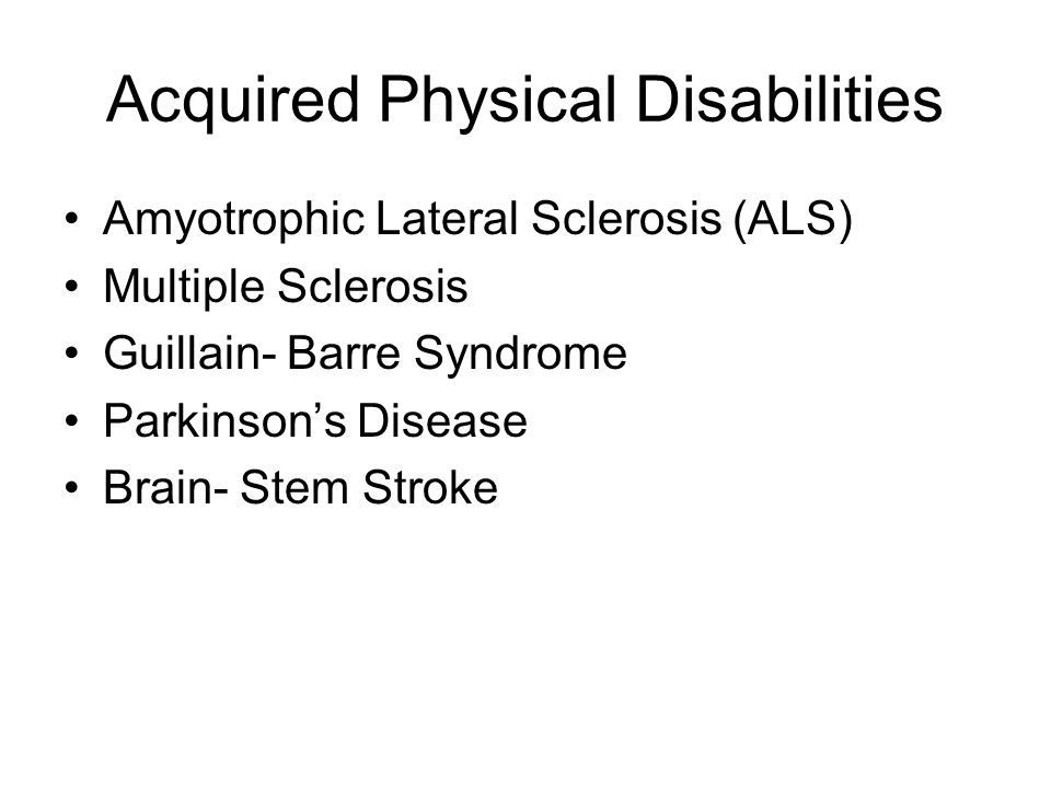 Acquired Physical Disabilities Amyotrophic Lateral Sclerosis (ALS) Multiple Sclerosis Guillain- Barre Syndrome Parkinson's Disease Brain- Stem Stroke