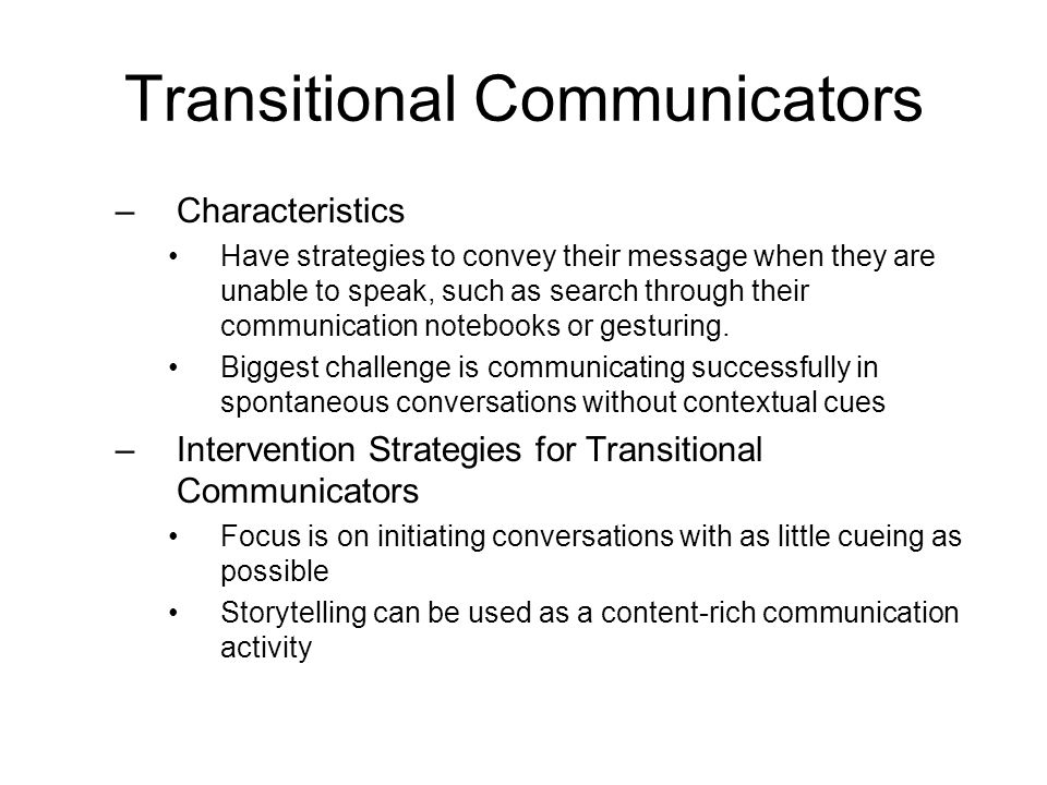 Transitional Communicators –Characteristics Have strategies to convey their message when they are unable to speak, such as search through their commun