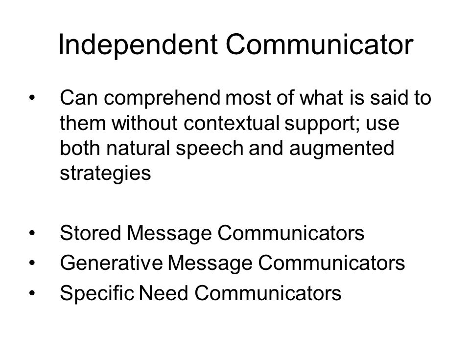 Stored Message Communicators –Characteristics Can independently locate messages that have been stored in their AAC systems, without prompting in familiar settings Seldom generate novel information in unusual topics (AAC skills too limited to participate independently in free-form conversations) –Intervention Strategies for Stored Message Communicators Therapists and family members should work together to store an inventory of messages for specific situations.