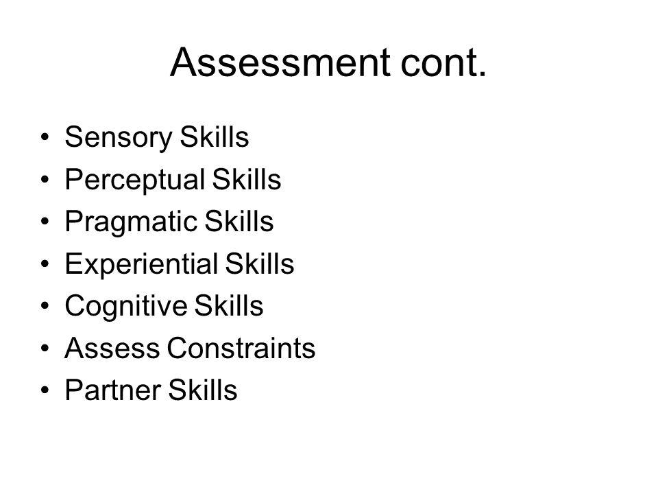 Assessment cont. Sensory Skills Perceptual Skills Pragmatic Skills Experiential Skills Cognitive Skills Assess Constraints Partner Skills