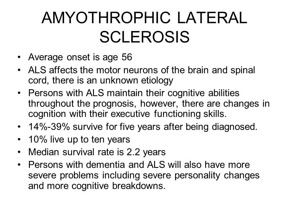 AMYOTHROPHIC LATERAL SCLEROSIS Average onset is age 56 ALS affects the motor neurons of the brain and spinal cord, there is an unknown etiology Person