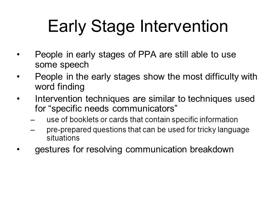 Early Stage Intervention People in early stages of PPA are still able to use some speech People in the early stages show the most difficulty with word