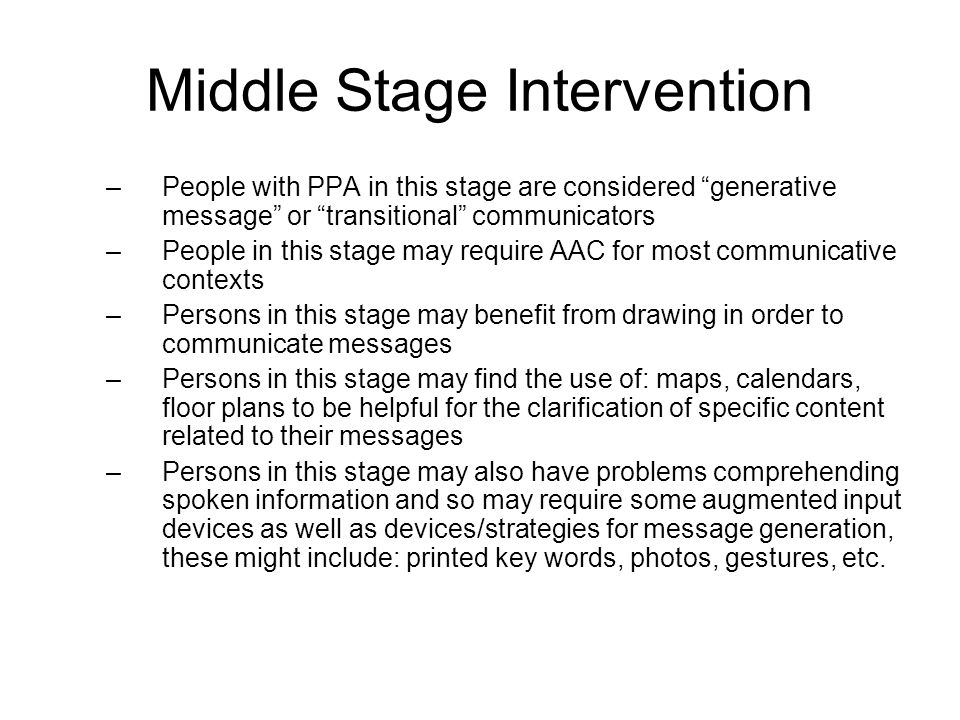 Late Stage Intervention –The communication needs of persons with PPA in the late stages are similar to the needs of contextual choice communicators in the initial phases of this stage –These individuals need help both to communicate and to comprehend information –As the disease progresses, these persons may become emergent communicators .