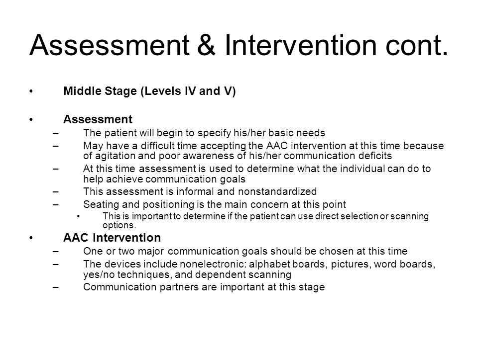 Assessment & Intervention cont. Middle Stage (Levels IV and V) Assessment –The patient will begin to specify his/her basic needs –May have a difficult