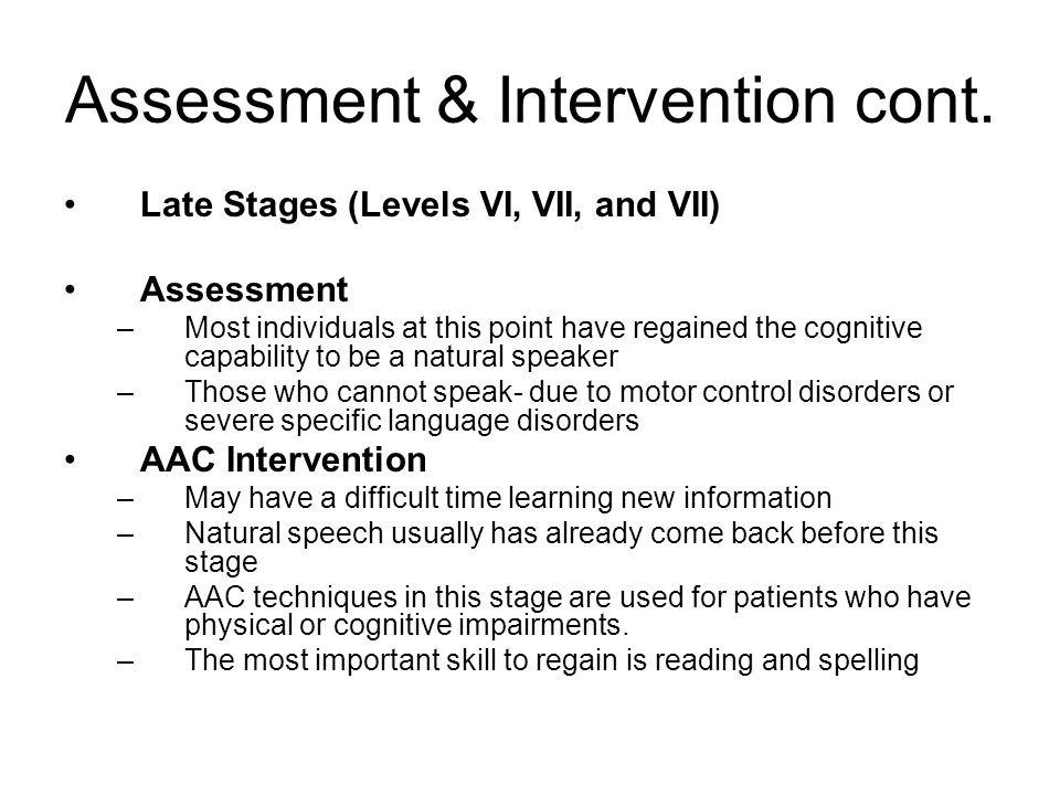 Assessment & Intervention cont. Late Stages (Levels VI, VII, and VII) Assessment –Most individuals at this point have regained the cognitive capabilit