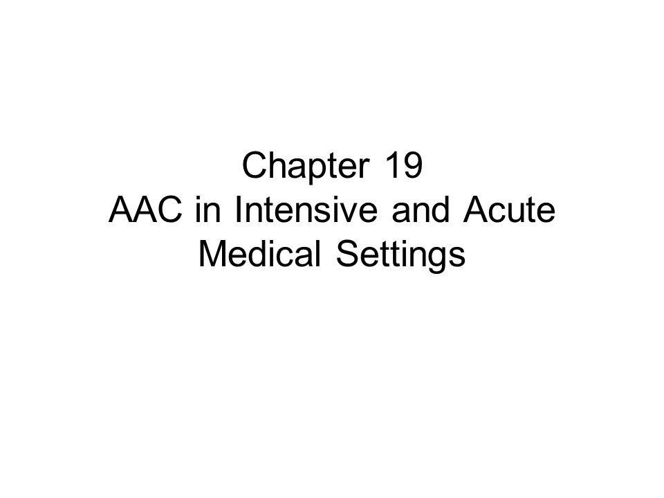 Intensive & Acute Medical Settings Acute and intensive medical units serve a wide range of individuals who are unable to communicate, either temporarily or permanently.