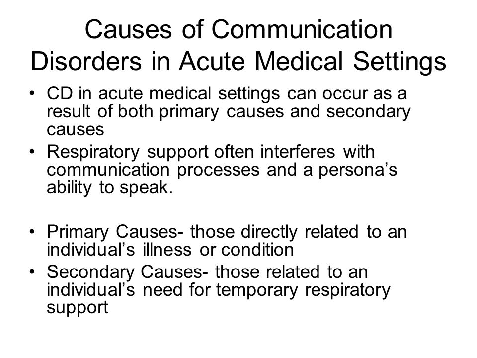 Causes of Communication Disorders in Acute Medical Settings CD in acute medical settings can occur as a result of both primary causes and secondary ca