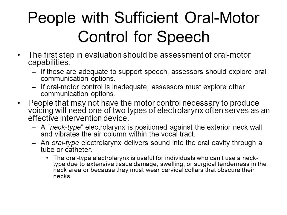 People with Sufficient Oral-Motor Control for Speech The first step in evaluation should be assessment of oral-motor capabilities. –If these are adequ