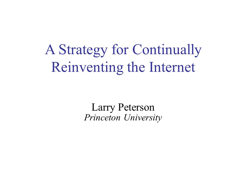 A Strategy for Continually Reinventing the Internet Larry Peterson Princeton University