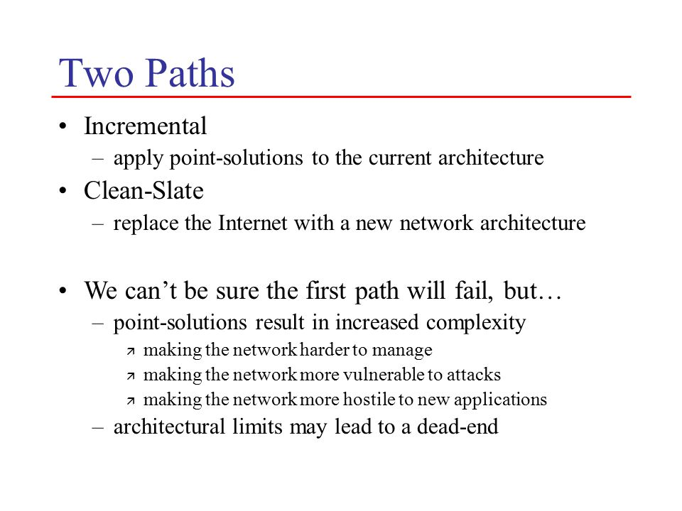 Deployment Story Old model –global up-take of new technology –does not work due to ossification New model –incremental deployment via user opt-in –lowering the barrier-to-entry makes deployment plausible Process by which we define the new architecture –purists: settle on a single common architecture ä virtualization is a means –pluralists: multiplicity of continually evolving elements ä virtualization is an ends What architecture do we deploy.