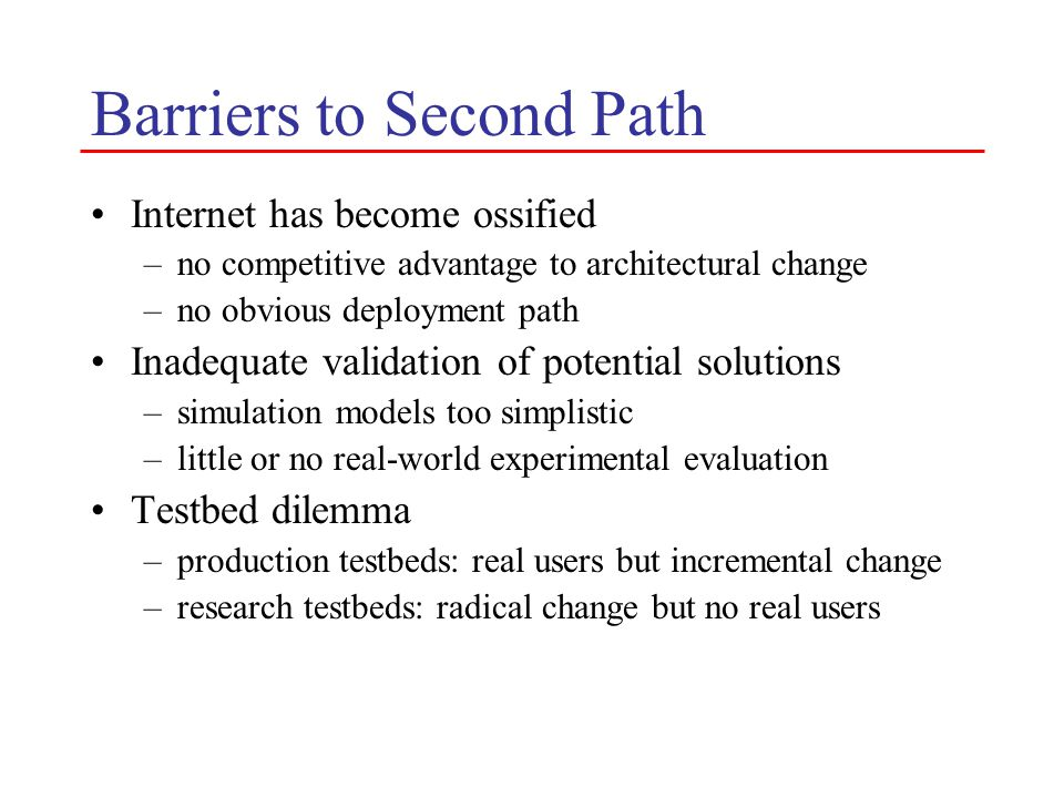 Success Scenarios Create a new network architecture –convergence of multiple architectural visions –approach to deployment succeeds –ready for commercialization Meta testbed becomes the new architecture –multiple architectures co-exist –create a climate of continual re-invention Gain new insights and architectural clarity –ideas retro-fitted into today's architecture –pursuing second path improves the odds of first path succeeding