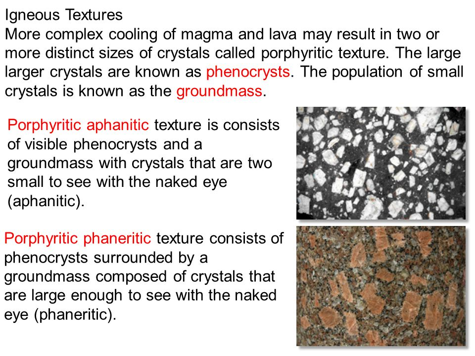 14 Igneous Textures More complex cooling of magma and lava may result in two or more distinct sizes of crystals called porphyritic texture. The large