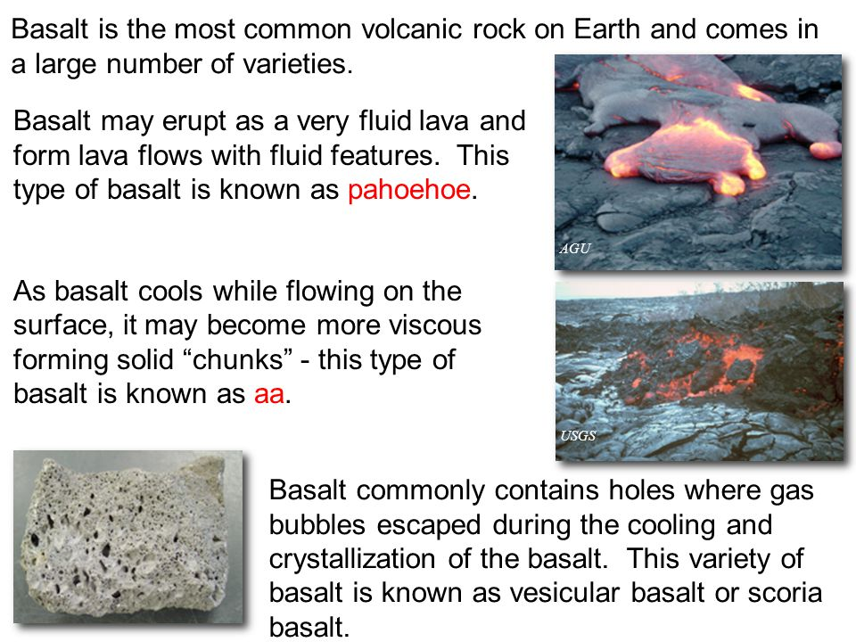 Basalt is the most common volcanic rock on Earth and comes in a large number of varieties. Basalt commonly contains holes where gas bubbles escaped du