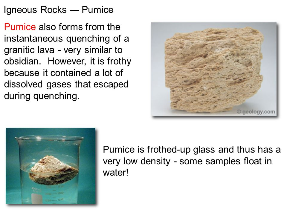 Pumice also forms from the instantaneous quenching of a granitic lava - very similar to obsidian. However, it is frothy because it contained a lot of
