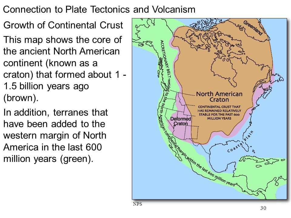 30 Connection to Plate Tectonics and Volcanism Growth of Continental Crust This map shows the core of the ancient North American continent (known as a