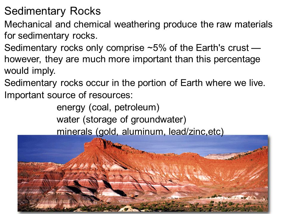 Sedimentary Rocks Mechanical and chemical weathering produce the raw materials for sedimentary rocks. Sedimentary rocks only comprise ~5% of the Earth