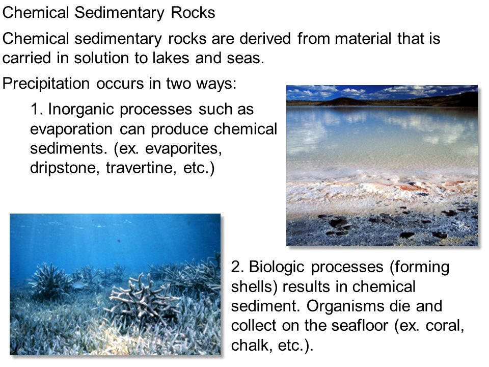 Chemical Sedimentary Rocks Chemical sedimentary rocks are derived from material that is carried in solution to lakes and seas. Precipitation occurs in