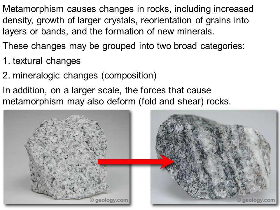 Metamorphism causes changes in rocks, including increased density, growth of larger crystals, reorientation of grains into layers or bands, and the fo