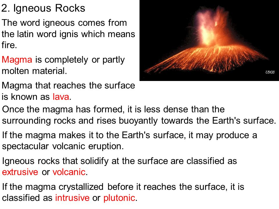 2. Igneous Rocks The word igneous comes from the latin word ignis which means fire. Magma is completely or partly molten material. Magma that reaches