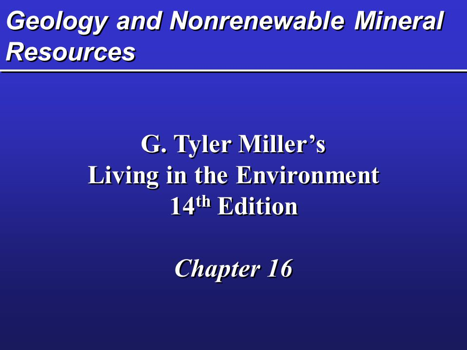 Geology and Nonrenewable Mineral Resources G. Tyler Miller's Living in the Environment 14 th Edition Chapter 16 G. Tyler Miller's Living in the Enviro