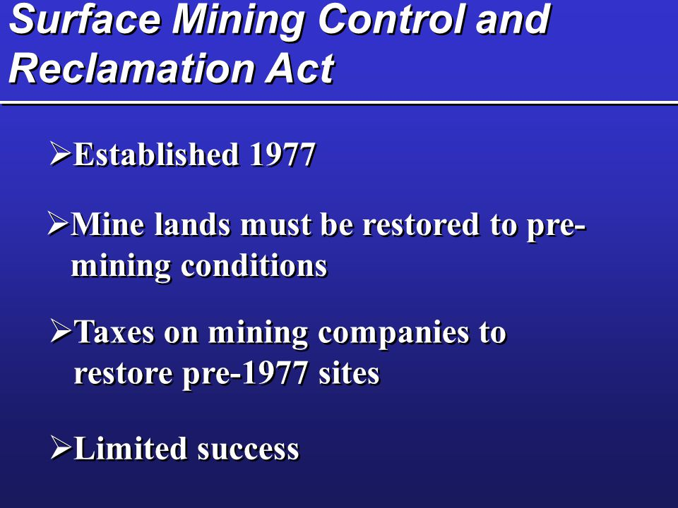 Surface Mining Control and Reclamation Act  Established 1977  Mine lands must be restored to pre- mining conditions  Taxes on mining companies to r
