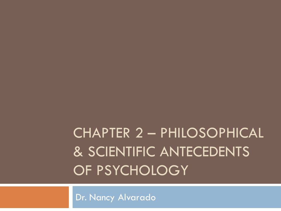 CHAPTER 2 – PHILOSOPHICAL & SCIENTIFIC ANTECEDENTS OF PSYCHOLOGY Dr. Nancy Alvarado