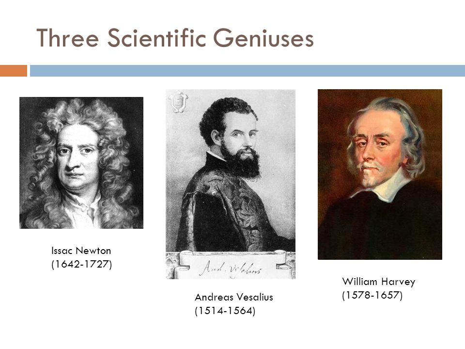 Three Scientific Geniuses Issac Newton (1642-1727) Andreas Vesalius (1514-1564) William Harvey (1578-1657)
