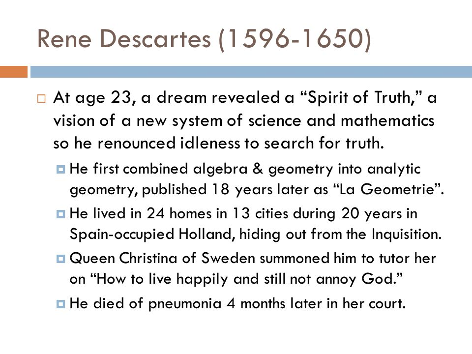 Rene Descartes (1596-1650)  At age 23, a dream revealed a Spirit of Truth, a vision of a new system of science and mathematics so he renounced idleness to search for truth.