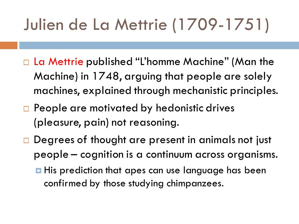 Julien de La Mettrie (1709-1751)  La Mettrie published L'homme Machine (Man the Machine) in 1748, arguing that people are solely machines, explained through mechanistic principles.