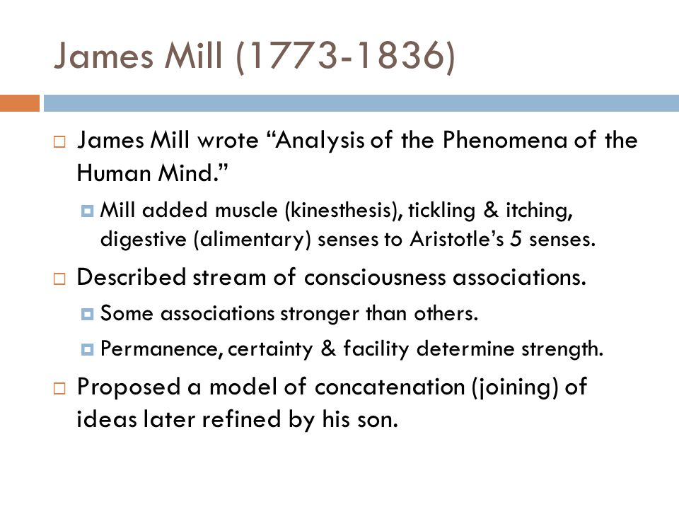 James Mill (1773-1836)  James Mill wrote Analysis of the Phenomena of the Human Mind.  Mill added muscle (kinesthesis), tickling & itching, digestive (alimentary) senses to Aristotle's 5 senses.