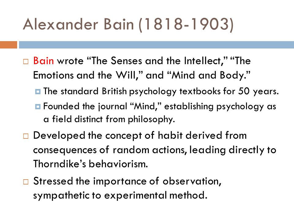Alexander Bain (1818-1903)  Bain wrote The Senses and the Intellect, The Emotions and the Will, and Mind and Body.  The standard British psychology textbooks for 50 years.
