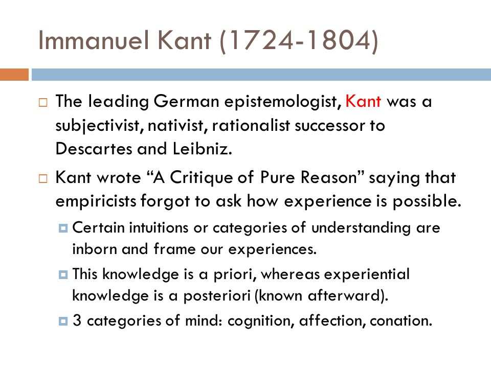 Immanuel Kant (1724-1804)  The leading German epistemologist, Kant was a subjectivist, nativist, rationalist successor to Descartes and Leibniz.