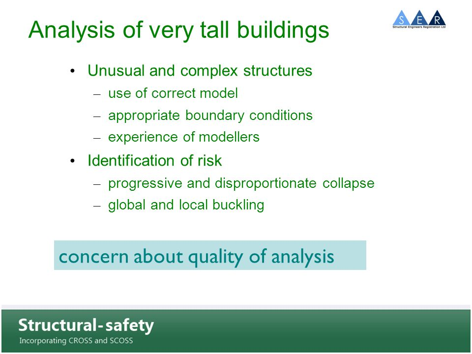 Analysis of very tall buildings Unusual and complex structures – use of correct model – appropriate boundary conditions – experience of modellers Identification of risk – progressive and disproportionate collapse – global and local buckling concern about quality of analysis