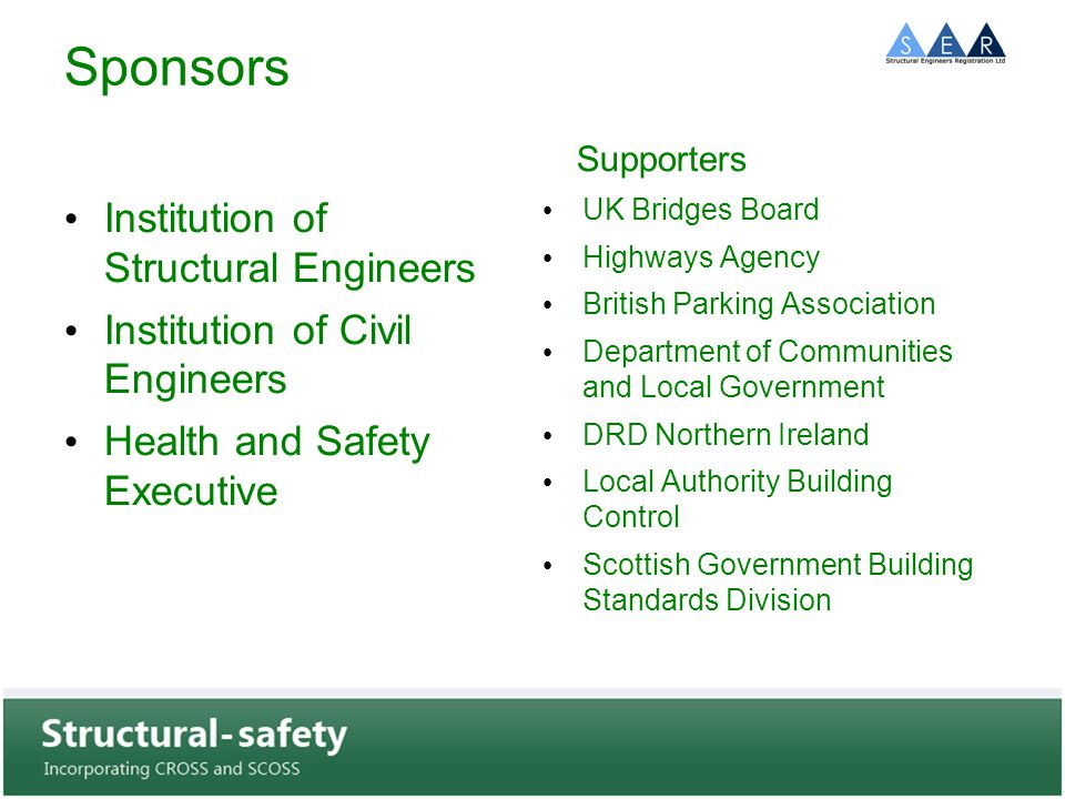 Sponsors Institution of Structural Engineers Institution of Civil Engineers Health and Safety Executive Supporters UK Bridges Board Highways Agency British Parking Association Department of Communities and Local Government DRD Northern Ireland Local Authority Building Control Scottish Government Building Standards Division