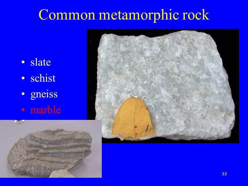 33 Common metamorphic rock types: slate schist gneiss marble quartzite