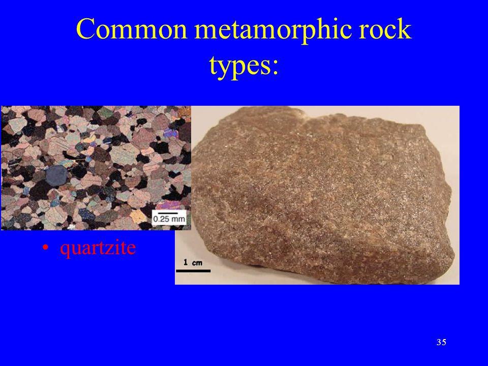 35 Common metamorphic rock types: slate schist gneiss marble quartzite
