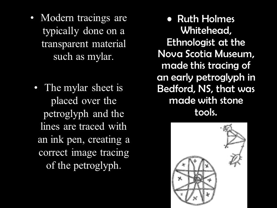 Modern tracings are typically done on a transparent material such as mylar. The mylar sheet is placed over the petroglyph and the lines are traced wit