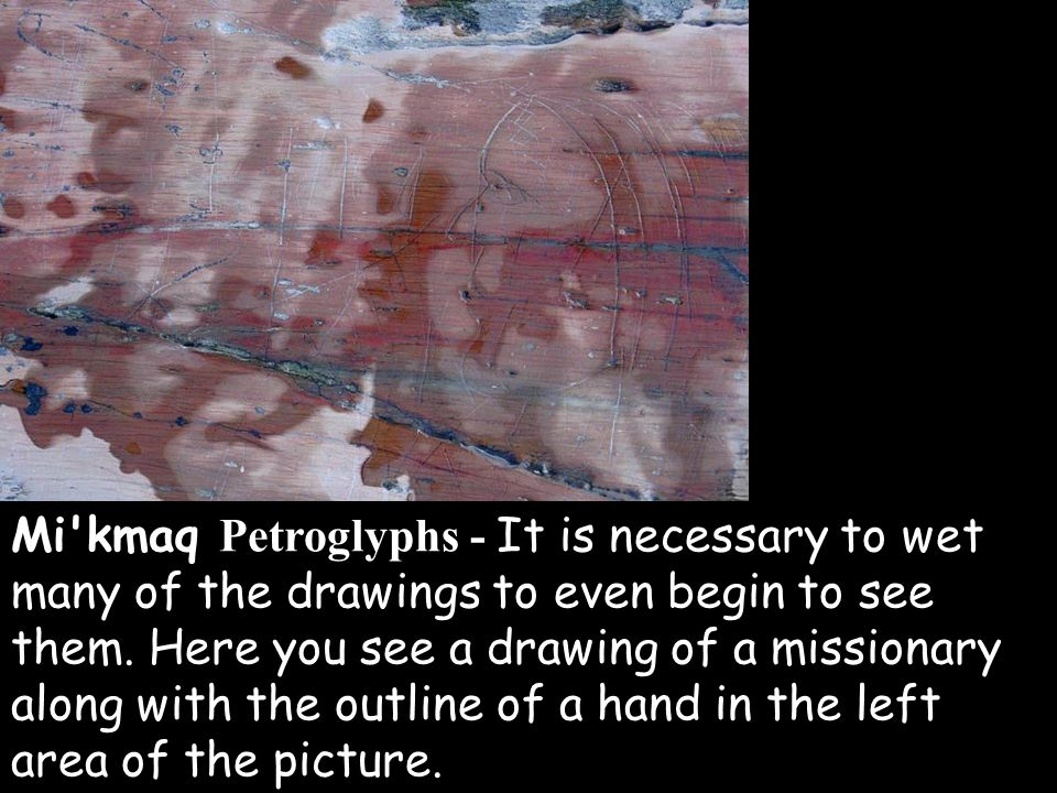 Mi'kmaq Petroglyphs - It is necessary to wet many of the drawings to even begin to see them. Here you see a drawing of a missionary along with the out