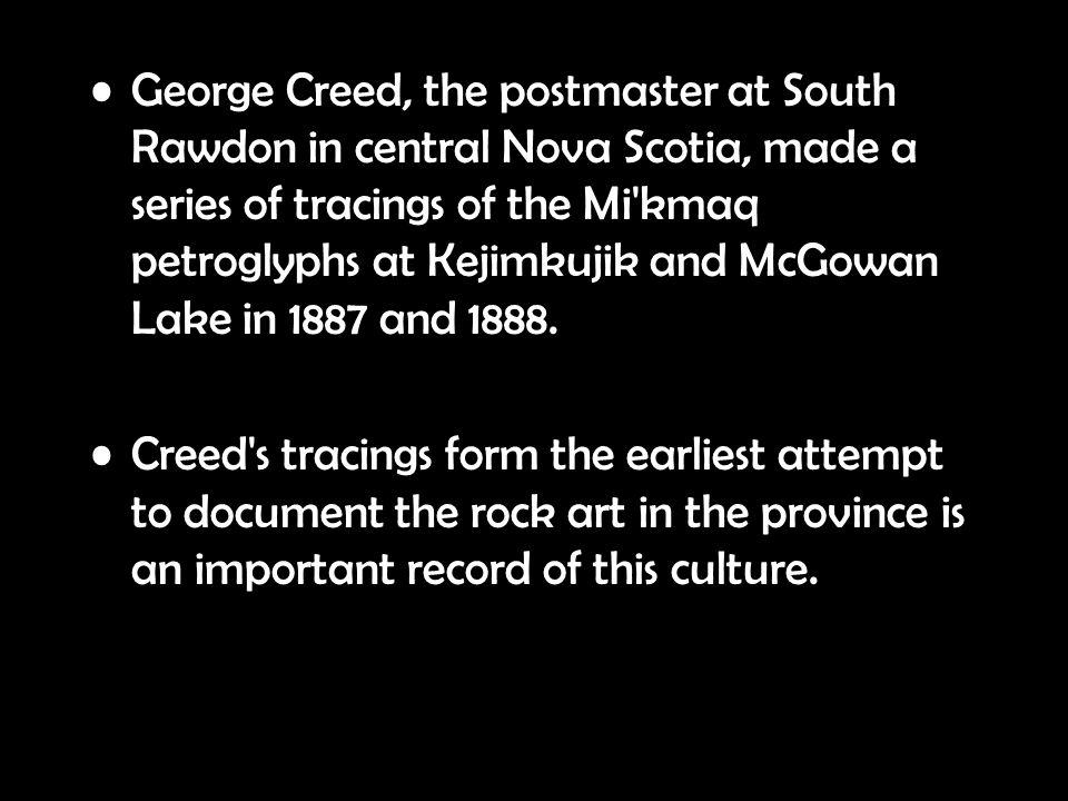 George Creed, the postmaster at South Rawdon in central Nova Scotia, made a series of tracings of the Mi'kmaq petroglyphs at Kejimkujik and McGowan La