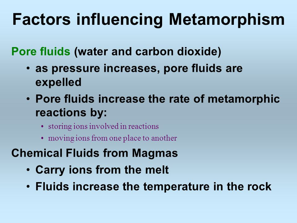 Factors influencing Metamorphism Pore fluids (water and carbon dioxide) as pressure increases, pore fluids are expelled Pore fluids increase the rate of metamorphic reactions by: storing ions involved in reactions moving ions from one place to another Chemical Fluids from Magmas Carry ions from the melt Fluids increase the temperature in the rock