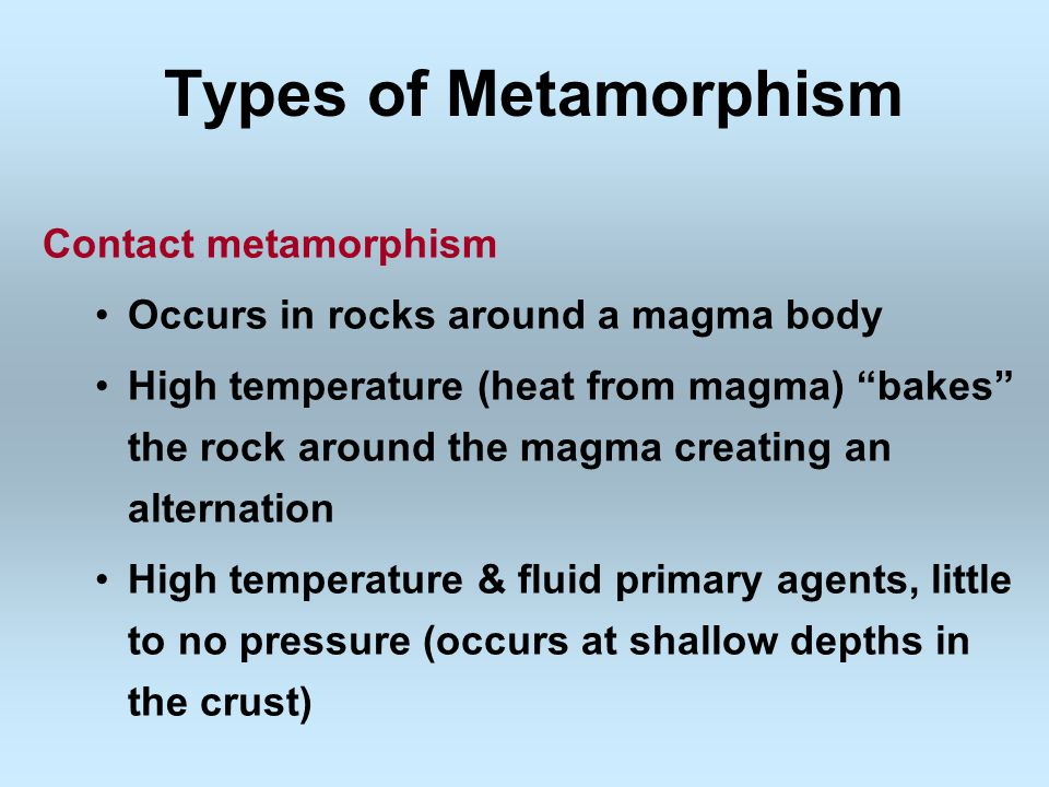 Types of Metamorphism Contact metamorphism Occurs in rocks around a magma body High temperature (heat from magma) bakes the rock around the magma creating an alternation High temperature & fluid primary agents, little to no pressure (occurs at shallow depths in the crust)